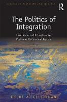 The Politics of Integration Law, Race and Literature in Post-War Britain and France by Chloe A. Gill-Khan