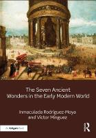 The Seven Ancient Wonders in the Early Modern World by Inmaculada Rodriguez, Victor Minguez