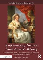 Representing Duchess Anna Amalia's Bildung A Visual Metamorphosis in Portraiture from Political to Personal in Eighteenth-Century Germany by Christina K. Lindeman