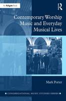 Contemporary Worship Music and Everyday Musical Lives by Mark (Max-Weber-Kolleg, Universitat Erfurt, Germany) Porter