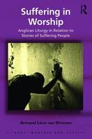 Suffering in Worship Anglican Liturgy in Relation to Stories of Suffering People by Armand Leon Van Ommen