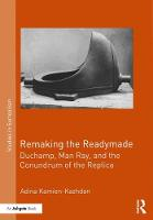 Remaking the Readymade Duchamp, Man Ray, and the Conundrum of the Replica by Adina Kamien-Kazhdan