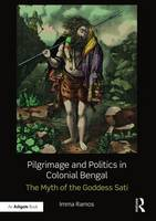 Pilgrimage and Politics in Colonial Bengal The Myth of the Goddess Sati by Imma Ramos