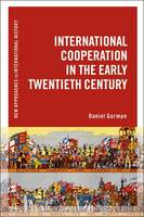 International Cooperation in the Early Twentieth Century by Daniel (University of Waterloo, Canada) Gorman