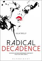 Radical Decadence Excess in Contemporary Feminist Textiles and Craft by Julia Skelly