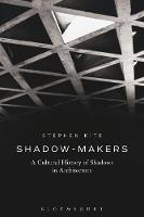 Shadow-Makers A Cultural History of Shadows in Architecture by Stephen (Cardiff University, UK) Kite