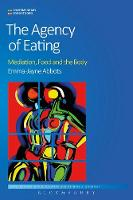 The Agency of Eating Mediation, Food and the Body by Emma-Jayne Abbots