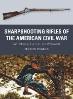 Sharpshooting Rifles of the American Civil War Colt, Sharps, Spencer, and Whitworth by Martin Pegler