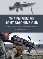 FN Minimi Light Machine Gun M249, L108A1, L110A2, and Other Variants by Chris McNab