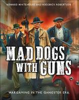 Mad Dogs with Guns Wargaming in the Gangster Era by Howard Whitehouse, Roderick Robertson