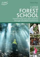 I Love Forest School Transforming early years practice through woodland experiences by Martin Pace