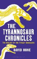 The Tyrannosaur Chronicles The Biology of the Tyrant Dinosaurs by David Hone