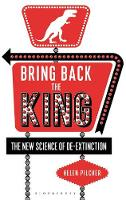 Bring Back the King The New Science of De-extinction by Helen Pilcher