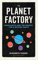 The Planet Factory Exoplanets and the Search for a Second Earth by Elizabeth Tasker