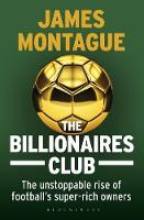 The Billionaires Club The Unstoppable Rise of Football's Super-rich Owners by James Montague