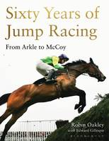 Sixty Years of Jump Racing From Arkle to McCoy by Robin Oakley, Edward, OBE, DL Gillespie