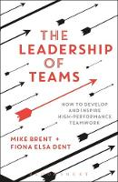 The Leadership of Teams How to Develop and Inspire High-performance Teamwork by Mike Brent, Fiona Elsa Dent