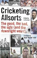 Cricketing Allsorts The Good, The Bad, The Ugly (and The Downright Weird) by Jo Harman