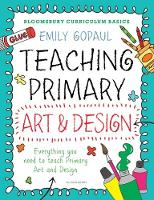 Bloomsbury Curriculum Basics: Teaching Primary Art and Design by Emily Gopaul