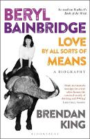 Beryl Bainbridge Love by All Sorts of Means: A Biography by Brendan King