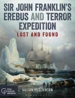 Sir John Franklin's Erebus and Terror Expedition Lost and Found by Gillian Hutchinson