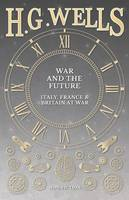 War and the Future Italy, France and Britain at War by H G Wells