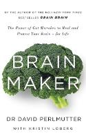 Brain Maker The Power of Gut Microbes to Heal and Protect Your Brain - for Life by David Perlmutter