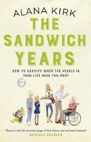 The Sandwich Years How to Survive When the People in Your Life Need You Most by Alana Kirk
