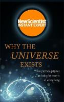 Why the Universe Exists How particle physics unlocks the secrets of everything by New Scientist