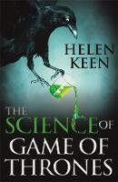 The Science of Game of Thrones A myth-busting, mind-blowing, jaw-dropping and fun-filled expedition through the world of Game of Thrones by Helen Keen