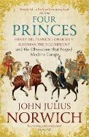 Four Princes Henry VIII, Francis I, Charles V, Suleiman the Magnificent and the Obsessions that Forged Modern Europe by John Julius Norwich