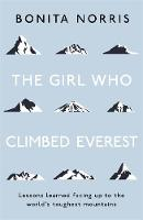 The Girl Who Climbed Everest Lessons learned facing up to the world's toughest mountains by Bonita Norris