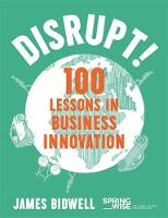 Disrupt! 100 Lessons in Business Innovation by James Bidwell