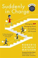 Suddenly in Charge Managing Up, Managing Down, Succeeding All Around by Roberta Chinsky Matuson