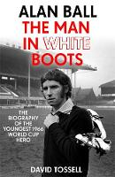 Alan Ball: The Man in White Boots The biography of the youngest 1966 World Cup Hero by David Tossell