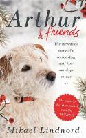 Arthur and Friends The incredible story of a rescue dog, and how our dogs rescue us by Mikael Lindnord, Val Hudson