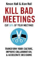 Kill Bad Meetings Cut 50% of your meetings to transform your culture, improve collaboration, and accelerate decisions by Kevan Hall, Alan Hall