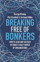 Breaking Free of Bonkers How to Lead in Today's Crazy World of Organizations by George Binney, Phil Glanfield, Gerhard Wilke