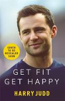 Get Fit, Get Happy A new approach to exercise that's fun and helps you feel great by Harry Judd