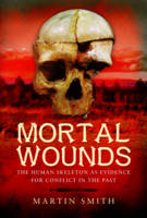 Mortal Wounds The Human Skeleton as Evidence for Conflict in the Past by Martin Smith