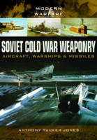 Soviet Cold War Weaponry- Aircraft, Warships and Missiles by Anthony Tucker-Jones