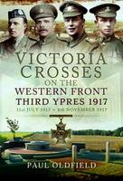 Victoria Crosses on the Western Front - Third Ypres 1917 31st July 1917 to 6th November 1917 by Paul Oldfield