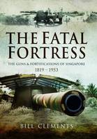 The Fatal Fortress The Guns and Fortifications of Singapore 1819 - 1956 by William Clements