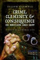 Crime, Clemency and Consequence in Britain 1821 - 1839 A Slice of Criminal Life by Alison Gilby