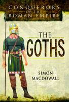 Conquerors of the Roman Empire: The Goths by Simon MacDowall