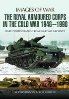 The Royal Armoured Corps in the Cold War 1946 - 1990 by M. P. Robinson, Robert Griffin