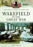 Wakefield in the Great War by Tim Lynch