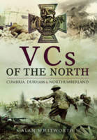 VCs of the North Cumbria, Durham and Northumberland by Alan Whitworth