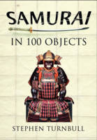 The Samurai in 100 Objects The Fascinating World of the Samurai as Seen Through Arms and Armour, Places and Images by Stephen Turnbull
