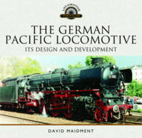 The German Pacific Locomotive: Its Design and Development by David Maidment